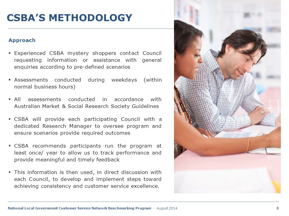 8National Local Government Customer Service Network Benchmarking Program · August 2014 CSBA'S METHODOLOGY Approach  Experienced CSBA mystery shoppers contact Council requesting information or assistance with general enquiries according to pre-defined scenarios  Assessments conducted during weekdays (within normal business hours)  All assessments conducted in accordance with Australian Market & Social Research Society Guidelines  CSBA will provide each participating Council with a dedicated Research Manager to oversee program and ensure scenarios provide required outcomes  CSBA recommends participants run the program at least once/ year to allow us to track performance and provide meaningful and timely feedback  This information is then used, in direct discussion with each Council, to develop and implement steps toward achieving consistency and customer service excellence.