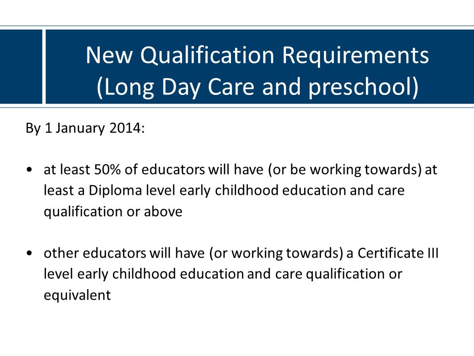 New Qualification Requirements (Long Day Care and preschool) By 1 January 2014: at least 50% of educators will have (or be working towards) at least a Diploma level early childhood education and care qualification or above other educators will have (or working towards) a Certificate III level early childhood education and care qualification or equivalent