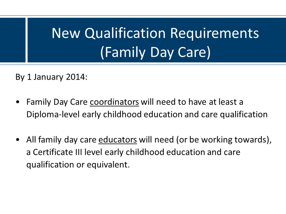New Qualification Requirements (Family Day Care) By 1 January 2014: Family Day Care coordinators will need to have at least a Diploma-level early childhood education and care qualification All family day care educators will need (or be working towards), a Certificate III level early childhood education and care qualification or equivalent.