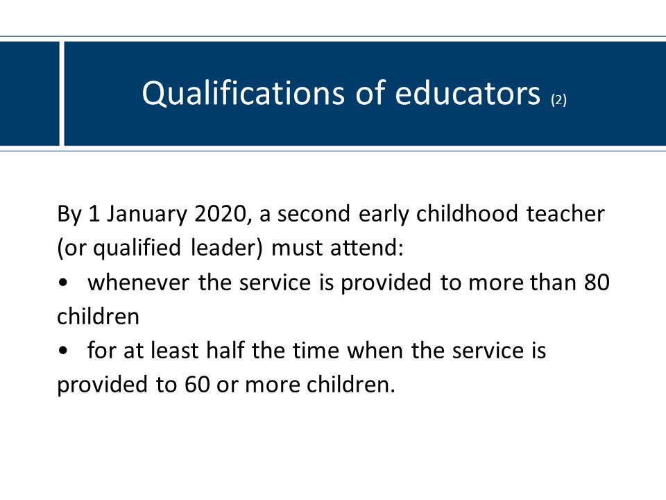 Qualifications of educators (2) By 1 January 2020, a second early childhood teacher (or qualified leader) must attend: whenever the service is provided to more than 80 children for at least half the time when the service is provided to 60 or more children.