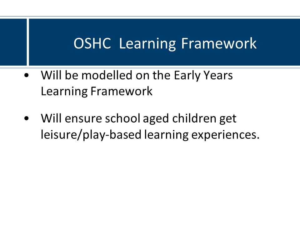 OSHC Learning Framework Will be modelled on the Early Years Learning Framework Will ensure school aged children get leisure/play-based learning experiences.