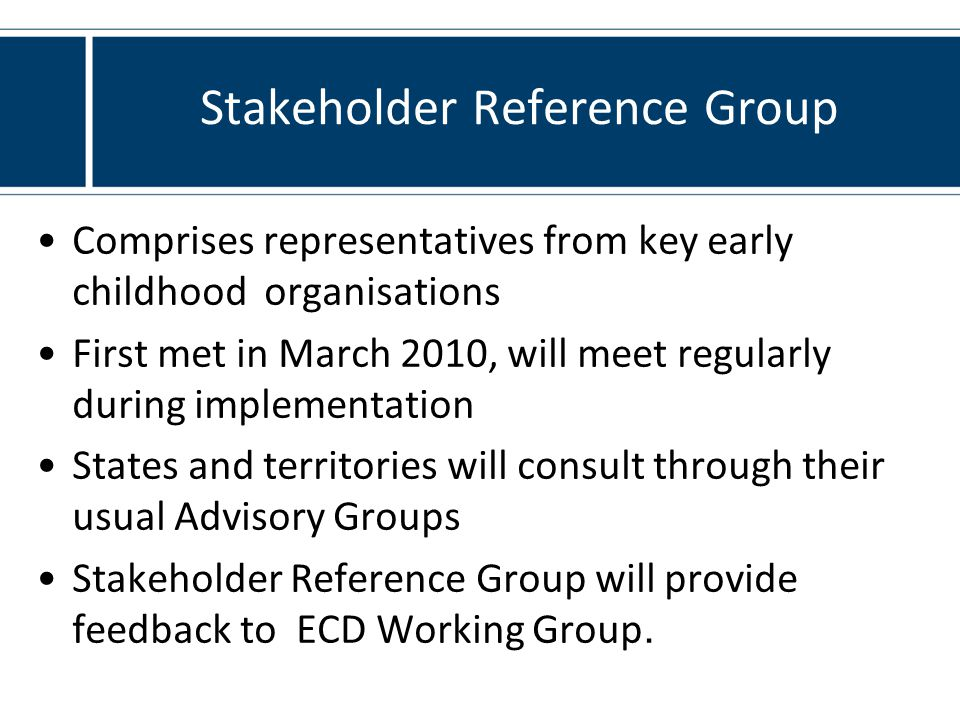 Comprises representatives from key early childhood organisations First met in March 2010, will meet regularly during implementation States and territories will consult through their usual Advisory Groups Stakeholder Reference Group will provide feedback to ECD Working Group.