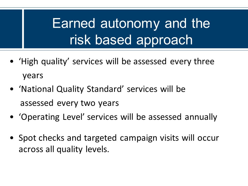 Earned autonomy and the risk based approach 'High quality' services will be assessed every three years 'National Quality Standard' services will be assessed every two years 'Operating Level' services will be assessed annually Spot checks and targeted campaign visits will occur across all quality levels.