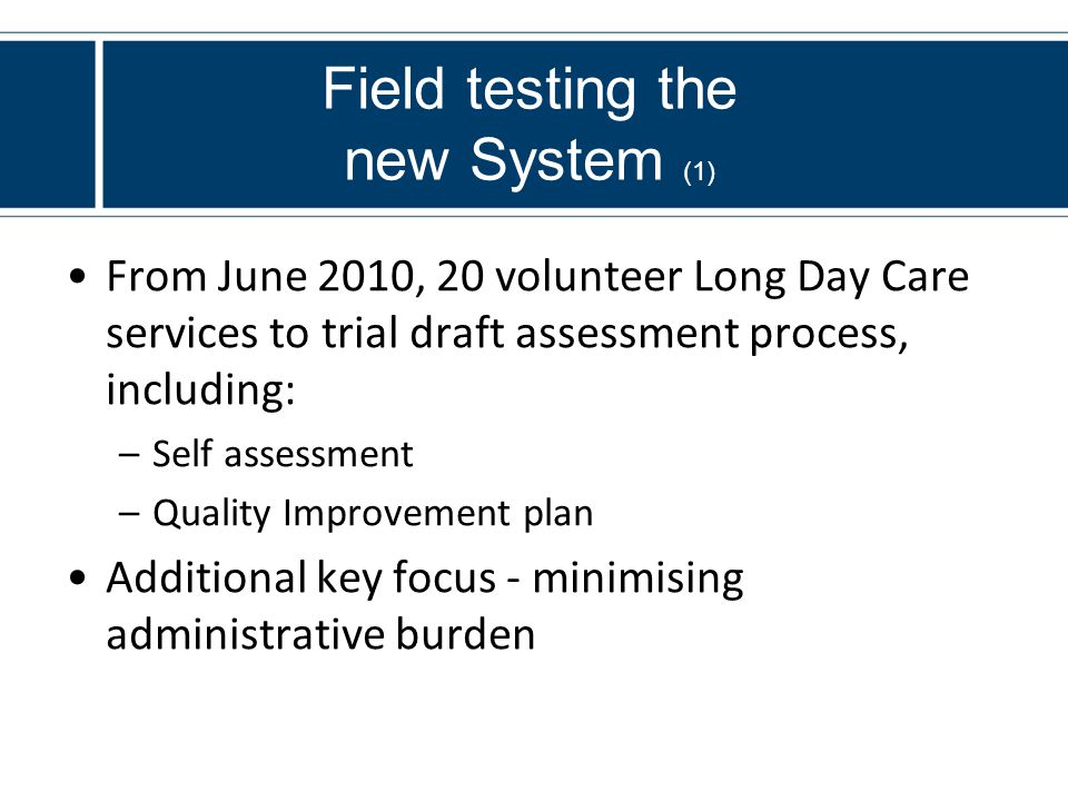 Field testing the new System (1) From June 2010, 20 volunteer Long Day Care services to trial draft assessment process, including: –Self assessment –Quality Improvement plan Additional key focus - minimising administrative burden