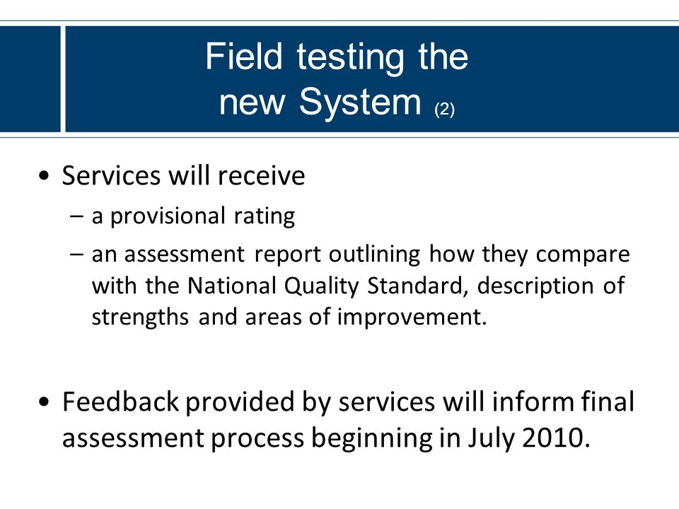 Field testing the new System (2) Services will receive –a provisional rating –an assessment report outlining how they compare with the National Quality Standard, description of strengths and areas of improvement.