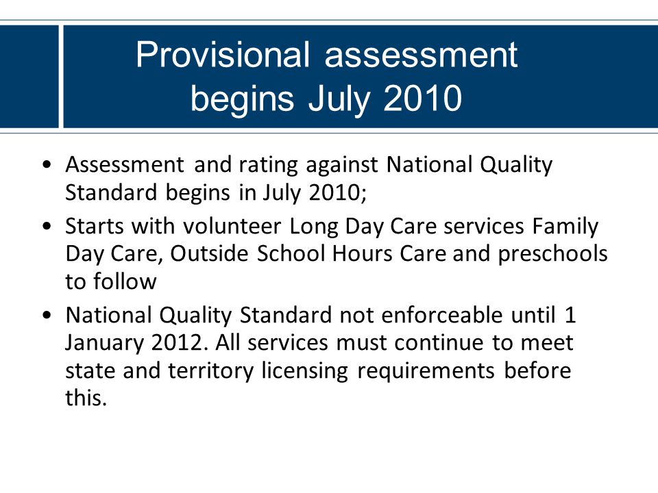 Provisional assessment begins July 2010 Assessment and rating against National Quality Standard begins in July 2010; Starts with volunteer Long Day Care services Family Day Care, Outside School Hours Care and preschools to follow National Quality Standard not enforceable until 1 January 2012.