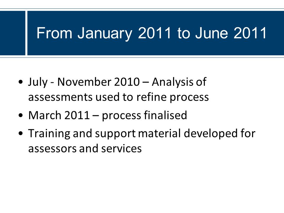 From January 2011 to June 2011 July - November 2010 – Analysis of assessments used to refine process March 2011 – process finalised Training and support material developed for assessors and services