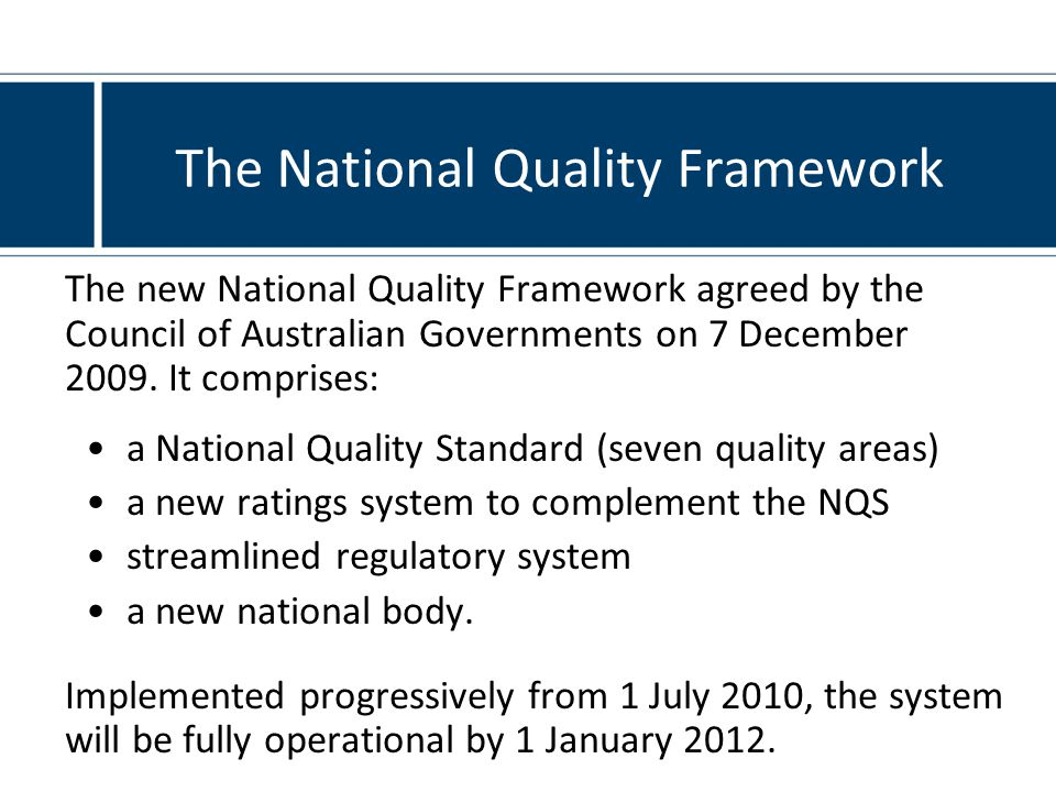 The National Quality Framework The new National Quality Framework agreed by the Council of Australian Governments on 7 December 2009.