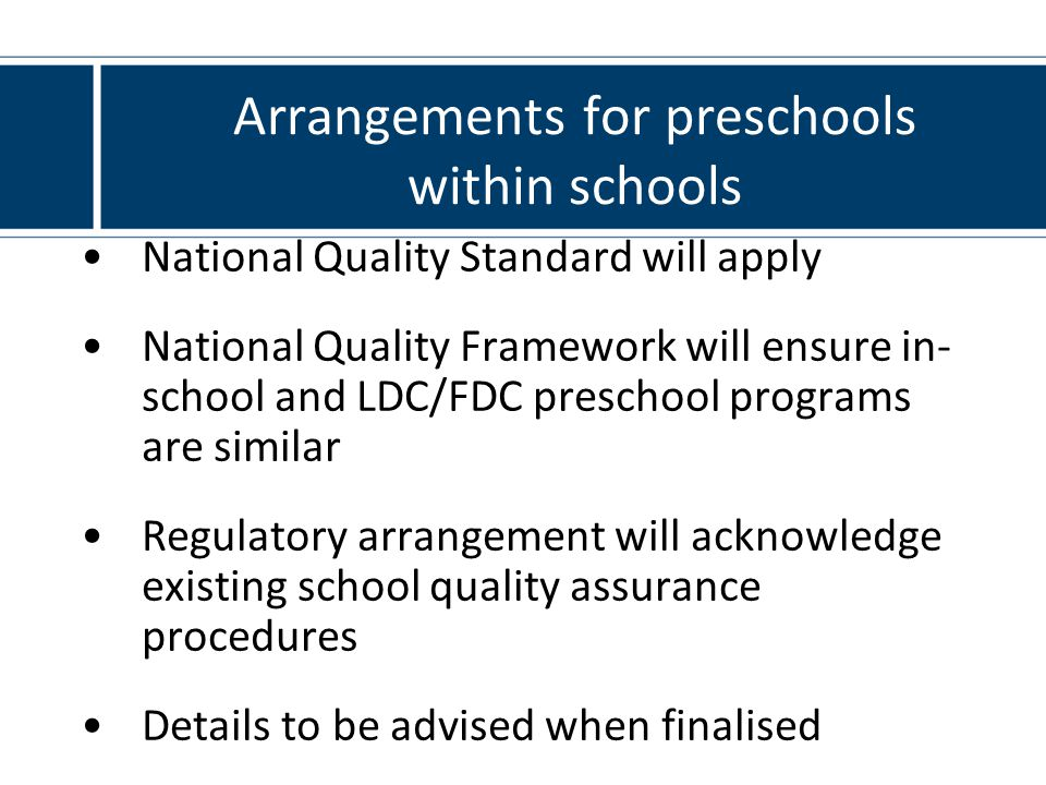Arrangements for preschools within schools National Quality Standard will apply National Quality Framework will ensure in- school and LDC/FDC preschool programs are similar Regulatory arrangement will acknowledge existing school quality assurance procedures Details to be advised when finalised