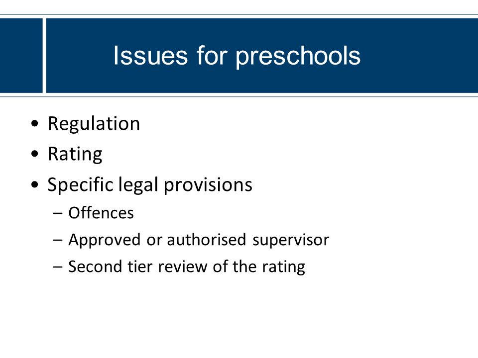 Issues for preschools Regulation Rating Specific legal provisions –Offences –Approved or authorised supervisor –Second tier review of the rating