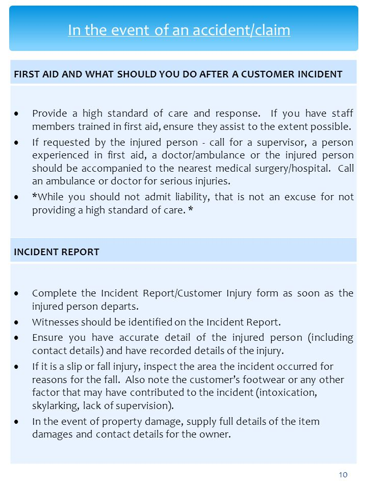 In the event of an accident/claim 10 FIRST AID AND WHAT SHOULD YOU DO AFTER A CUSTOMER INCIDENT  Provide a high standard of care and response. If you