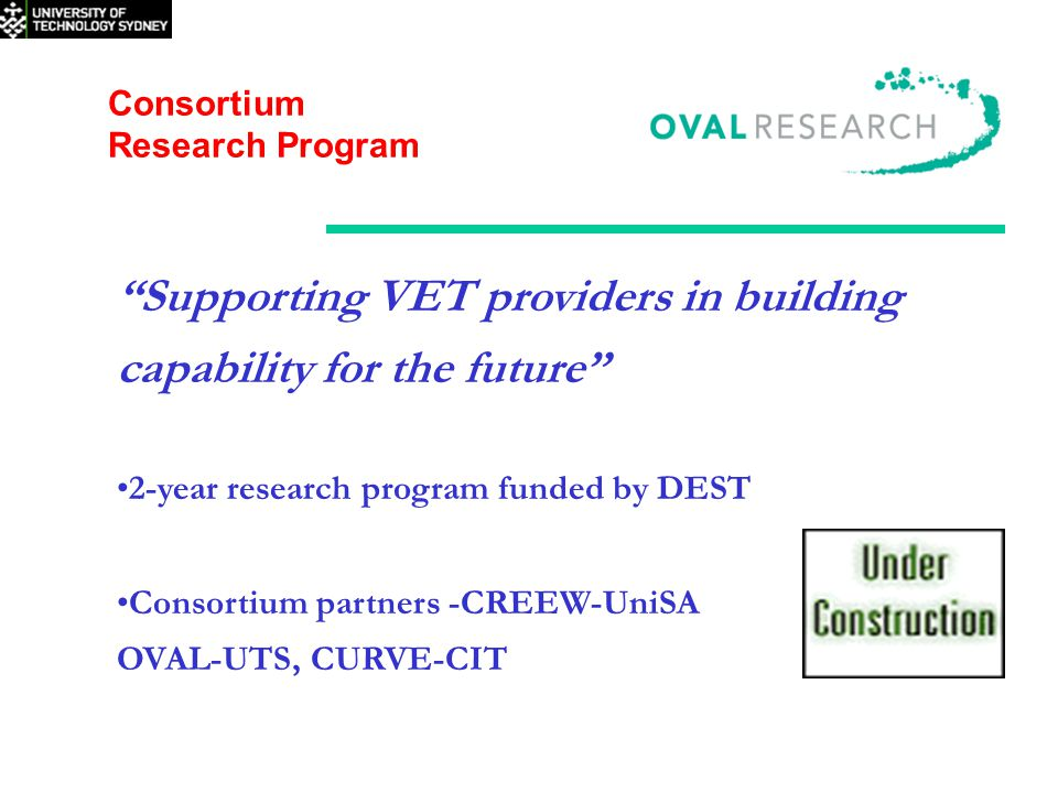 Consortium Research Program Supporting VET providers in building capability for the future 2-year research program funded by DEST Consortium partners -CREEW-UniSA OVAL-UTS, CURVE-CIT