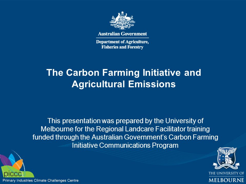 The Carbon Farming Initiative and Agricultural Emissions This presentation was prepared by the University of Melbourne for the Regional Landcare Facilitator training funded through the Australian Government's Carbon Farming Initiative Communications Program