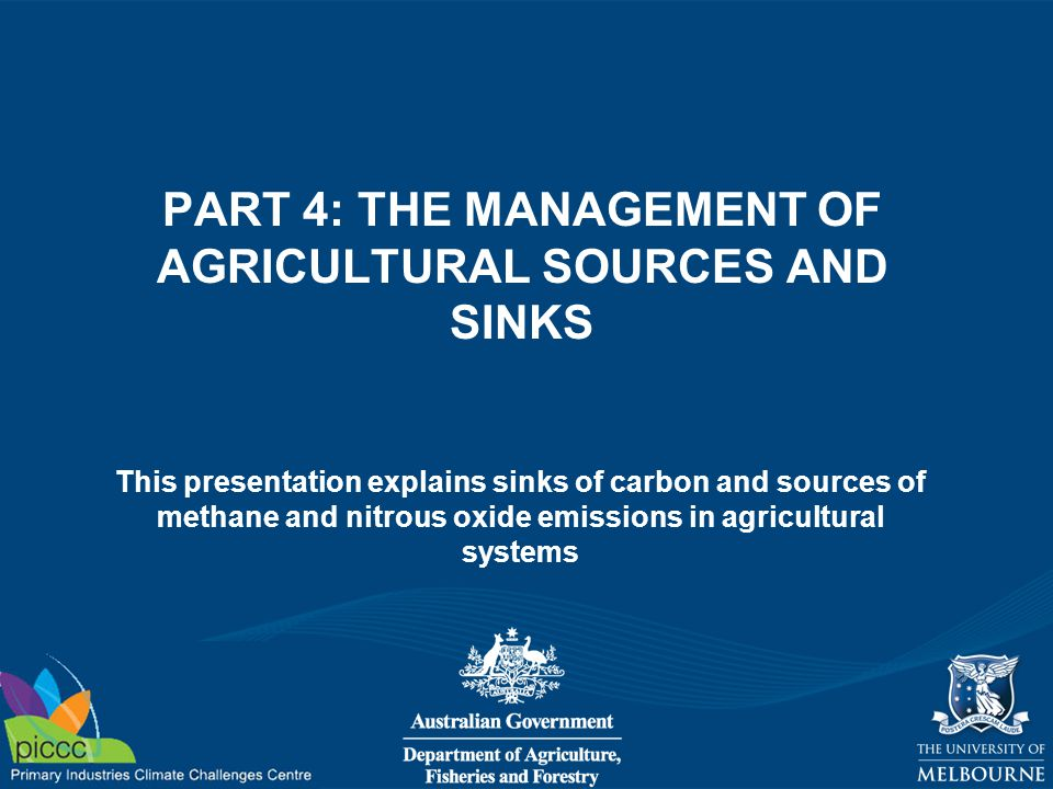 This presentation explains sinks of carbon and sources of methane and nitrous oxide emissions in agricultural systems PART 4: THE MANAGEMENT OF AGRICU