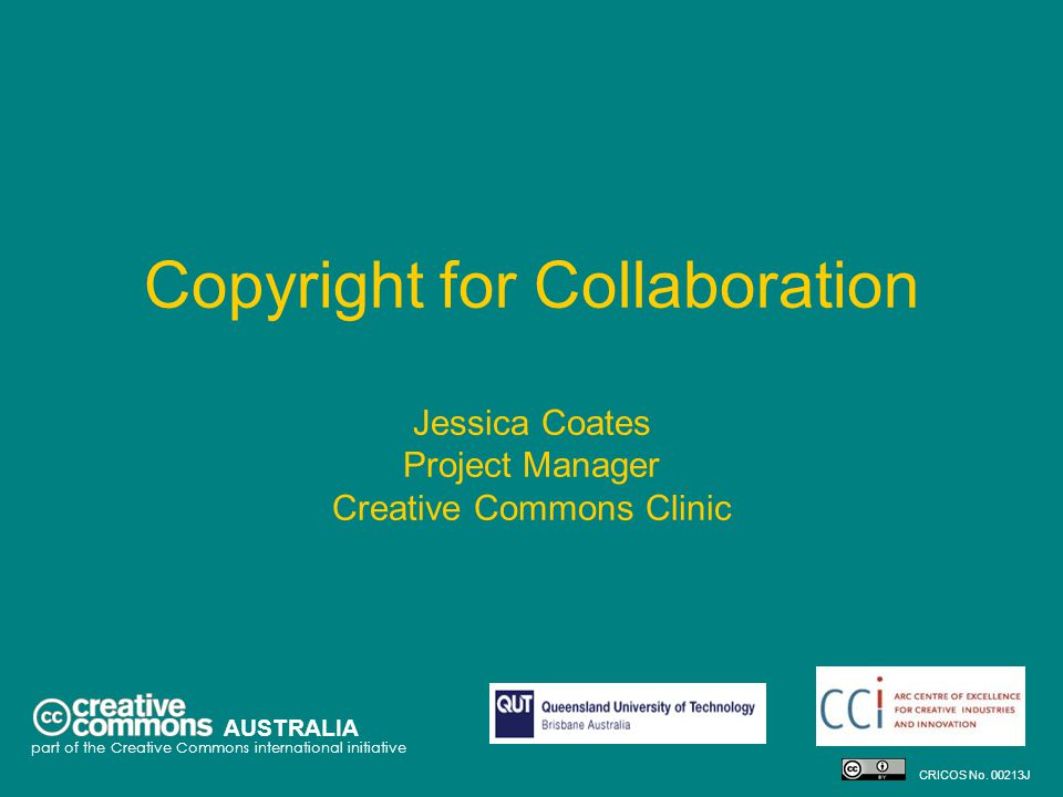 Copyright for Collaboration Jessica Coates Project Manager Creative Commons Clinic AUSTRALIA part of the Creative Commons international initiative CRICOS No.