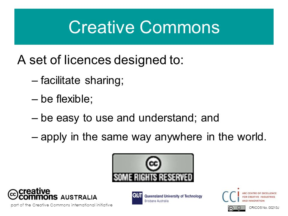 Creative Commons A set of licences designed to: –facilitate sharing; –be flexible; –be easy to use and understand; and –apply in the same way anywhere in the world.