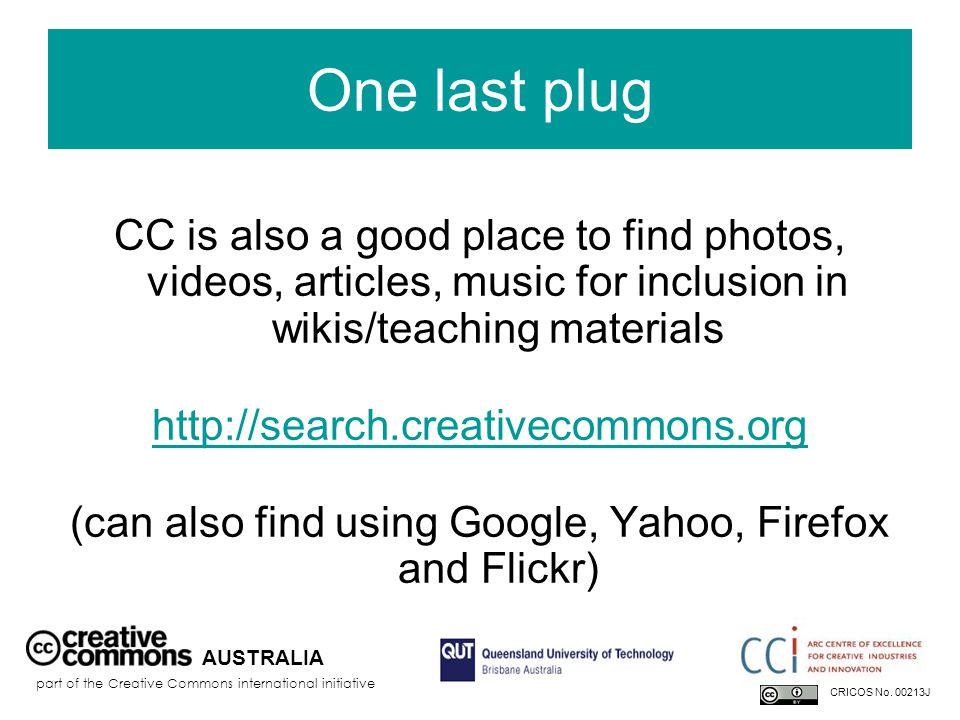 One last plug CC is also a good place to find photos, videos, articles, music for inclusion in wikis/teaching materials   (can also find using Google, Yahoo, Firefox and Flickr) AUSTRALIA part of the Creative Commons international initiative CRICOS No.