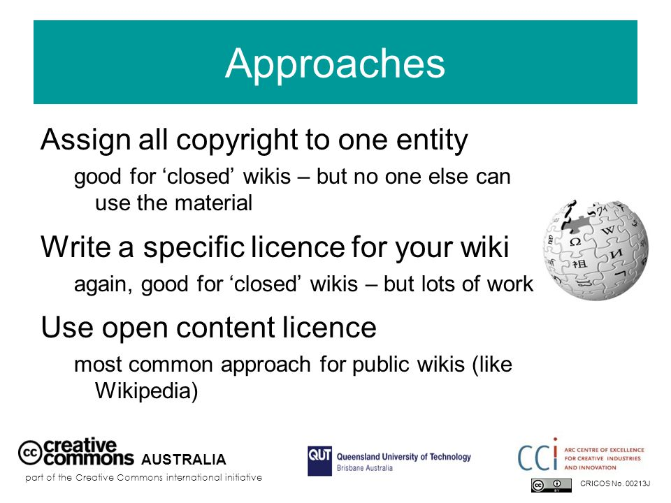 Approaches Assign all copyright to one entity good for 'closed' wikis – but no one else can use the material Write a specific licence for your wiki again, good for 'closed' wikis – but lots of work Use open content licence most common approach for public wikis (like Wikipedia) AUSTRALIA part of the Creative Commons international initiative CRICOS No.
