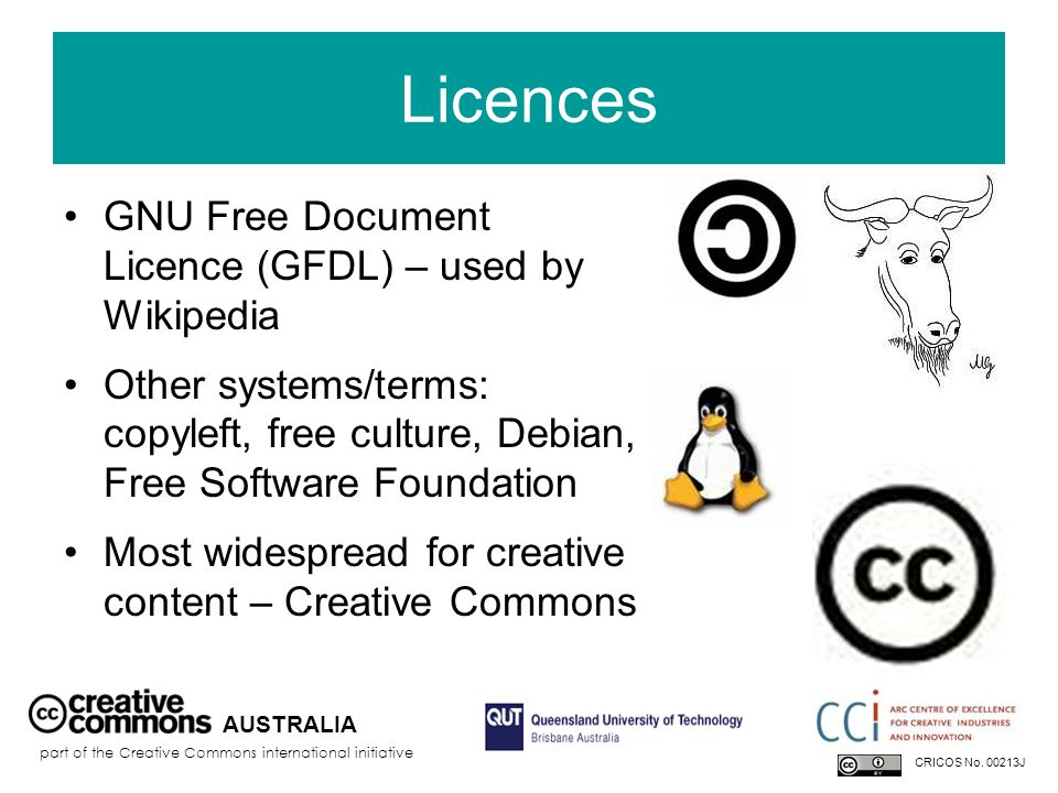Licences GNU Free Document Licence (GFDL) – used by Wikipedia Other systems/terms: copyleft, free culture, Debian, Free Software Foundation Most widespread for creative content – Creative Commons AUSTRALIA part of the Creative Commons international initiative CRICOS No.