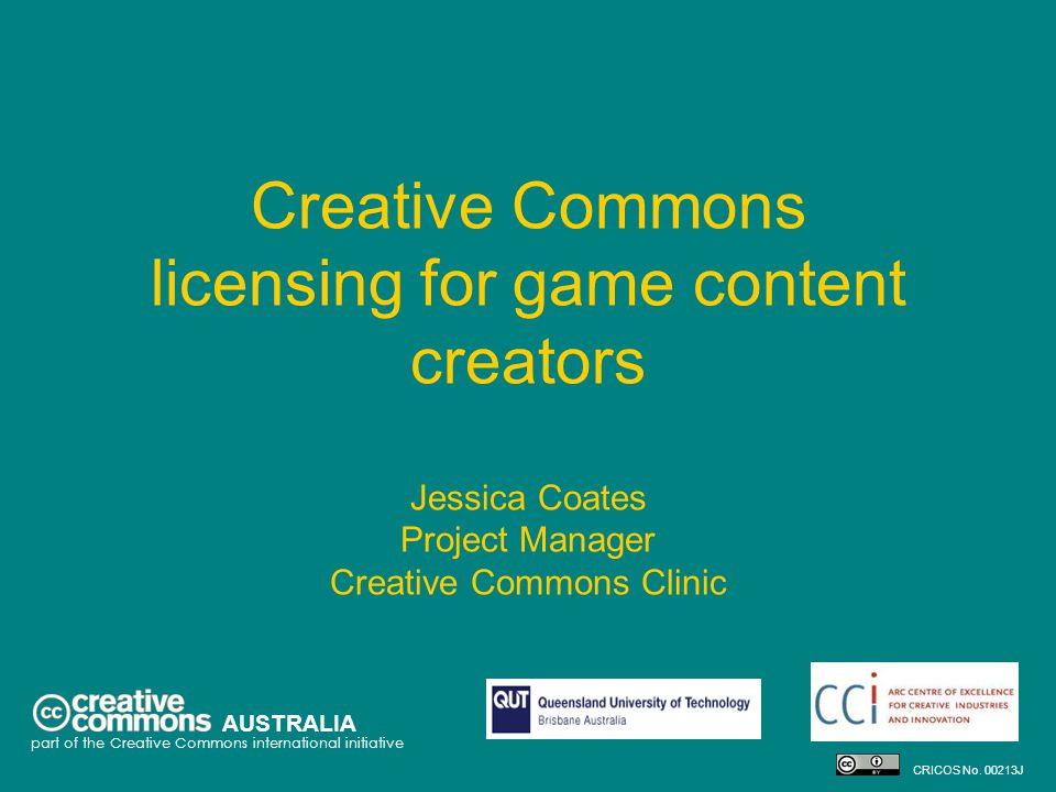 Creative Commons licensing for game content creators Jessica Coates Project Manager Creative Commons Clinic AUSTRALIA part of the Creative Commons international initiative CRICOS No.