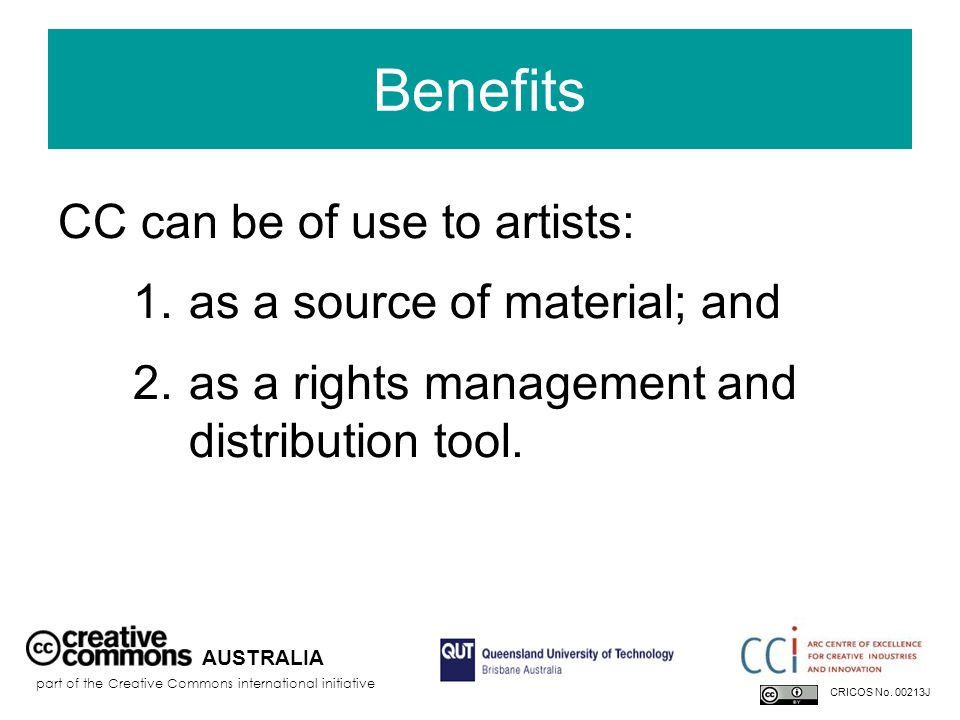 Benefits CC can be of use to artists: 1.as a source of material; and 2.as a rights management and distribution tool. AUSTRALIA part of the Creative Co