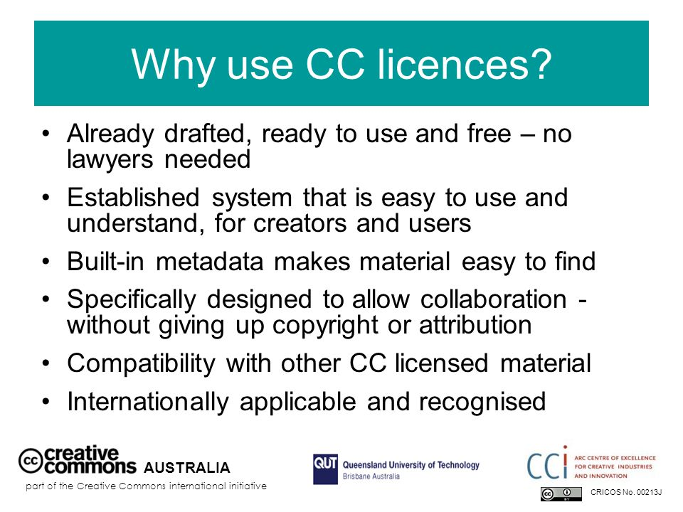 Why use CC licences? Already drafted, ready to use and free – no lawyers needed Established system that is easy to use and understand, for creators an