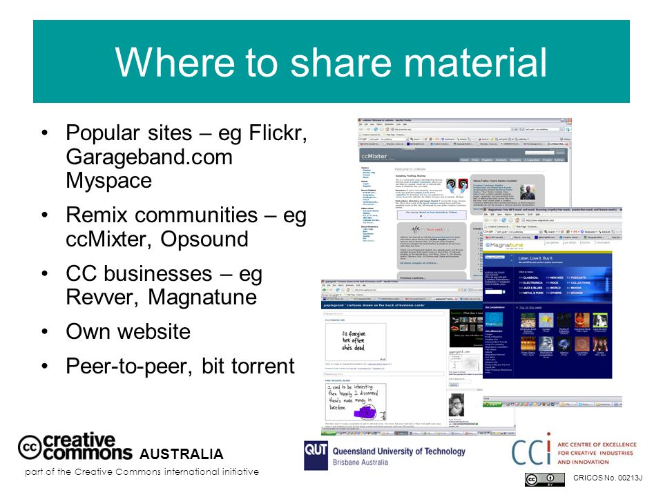Where to share material Popular sites – eg Flickr, Garageband.com Myspace Remix communities – eg ccMixter, Opsound CC businesses – eg Revver, Magnatune Own website Peer-to-peer, bit torrent AUSTRALIA part of the Creative Commons international initiative CRICOS No.