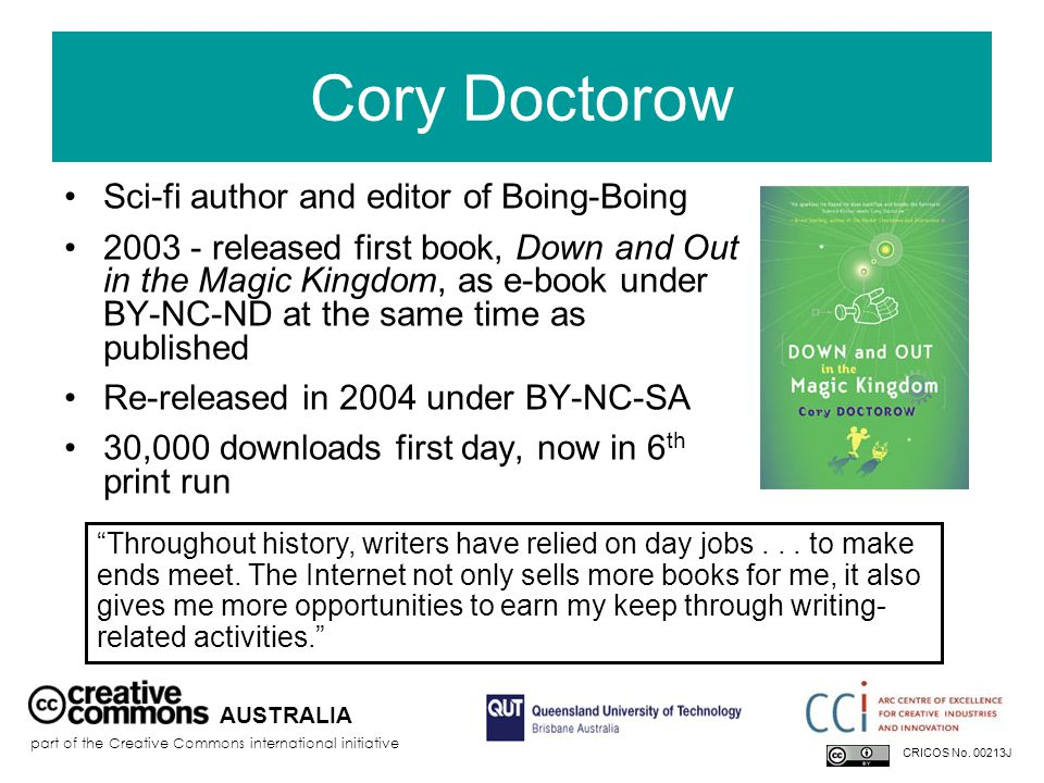 Cory Doctorow Sci-fi author and editor of Boing-Boing 2003 - released first book, Down and Out in the Magic Kingdom, as e-book under BY-NC-ND at the same time as published Re-released in 2004 under BY-NC-SA 30,000 downloads first day, now in 6 th print run AUSTRALIA part of the Creative Commons international initiative CRICOS No.