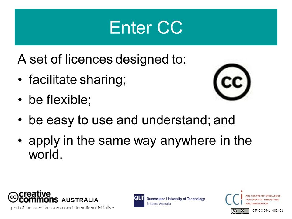 Enter CC A set of licences designed to: facilitate sharing; be flexible; be easy to use and understand; and apply in the same way anywhere in the worl