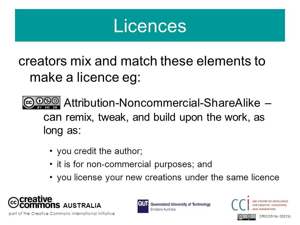 Licences creators mix and match these elements to make a licence eg: Attribution-Noncommercial-ShareAlike – can remix, tweak, and build upon the work, as long as: you credit the author; it is for non-commercial purposes; and you license your new creations under the same licence AUSTRALIA part of the Creative Commons international initiative CRICOS No.