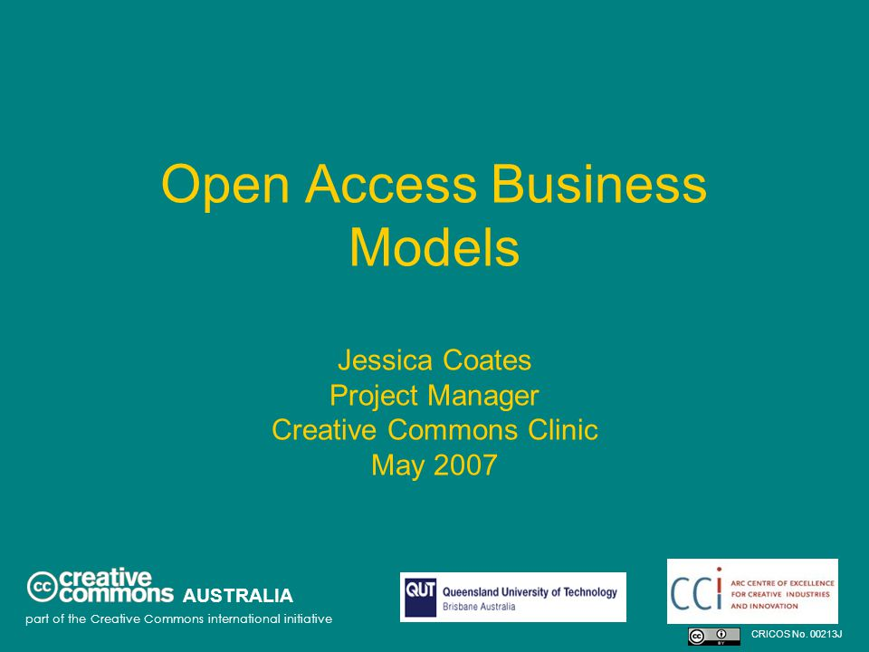 Open Access Business Models Jessica Coates Project Manager Creative Commons Clinic May 2007 AUSTRALIA part of the Creative Commons international initiative CRICOS No.