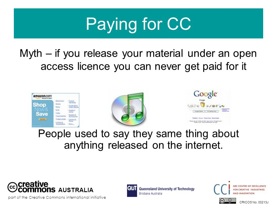 Paying for CC Myth – if you release your material under an open access licence you can never get paid for it People used to say they same thing about anything released on the internet.