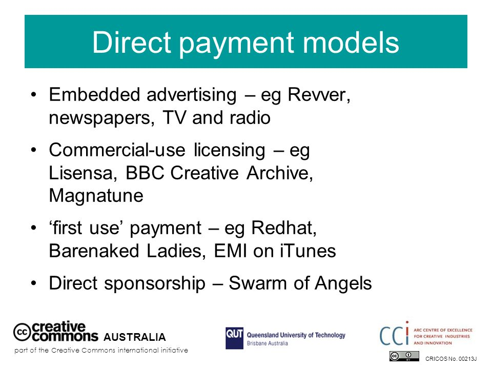 Direct payment models Embedded advertising – eg Revver, newspapers, TV and radio Commercial-use licensing – eg Lisensa, BBC Creative Archive, Magnatune 'first use' payment – eg Redhat, Barenaked Ladies, EMI on iTunes Direct sponsorship – Swarm of Angels AUSTRALIA part of the Creative Commons international initiative CRICOS No.