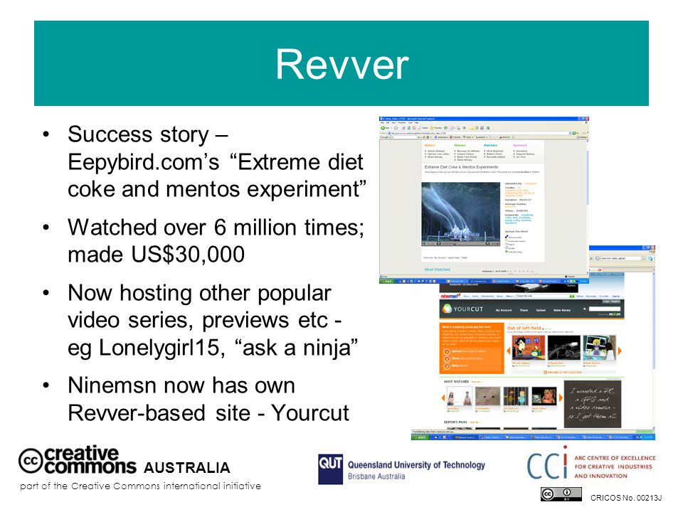 Revver Success story – Eepybird.com's Extreme diet coke and mentos experiment Watched over 6 million times; made US$30,000 Now hosting other popular video series, previews etc - eg Lonelygirl15, ask a ninja Ninemsn now has own Revver-based site - Yourcut AUSTRALIA part of the Creative Commons international initiative CRICOS No.