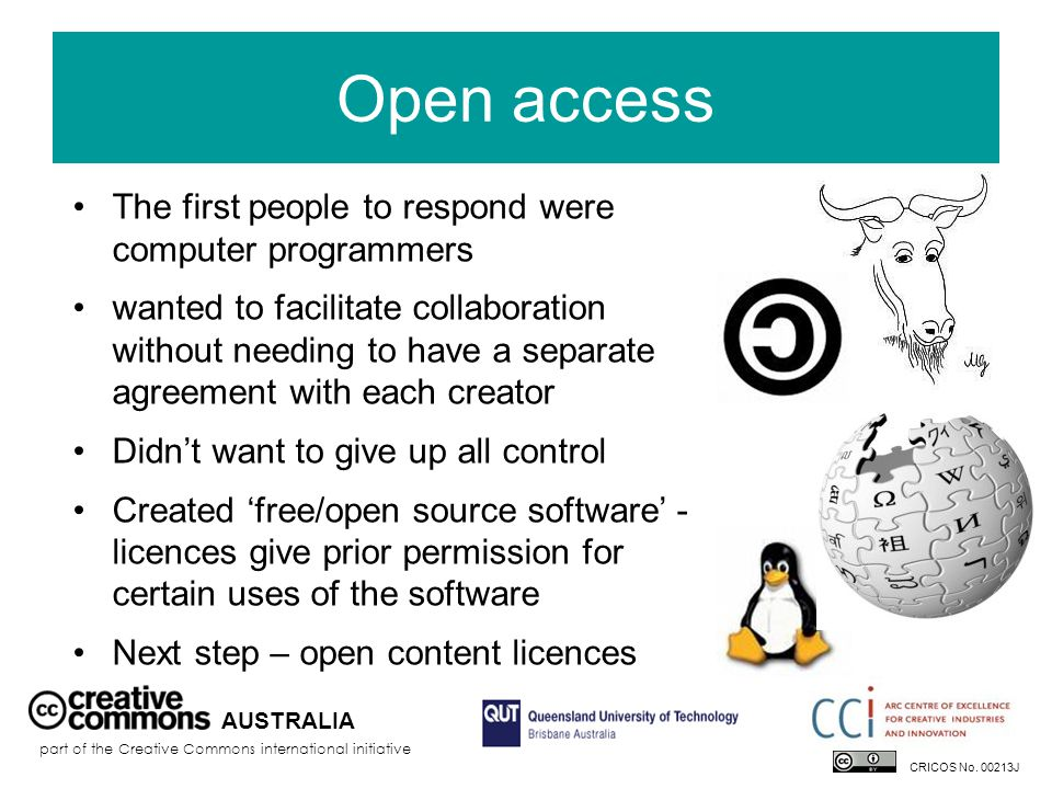 Open access AUSTRALIA part of the Creative Commons international initiative The first people to respond were computer programmers wanted to facilitate collaboration without needing to have a separate agreement with each creator Didn't want to give up all control Created 'free/open source software' - licences give prior permission for certain uses of the software Next step – open content licences CRICOS No.