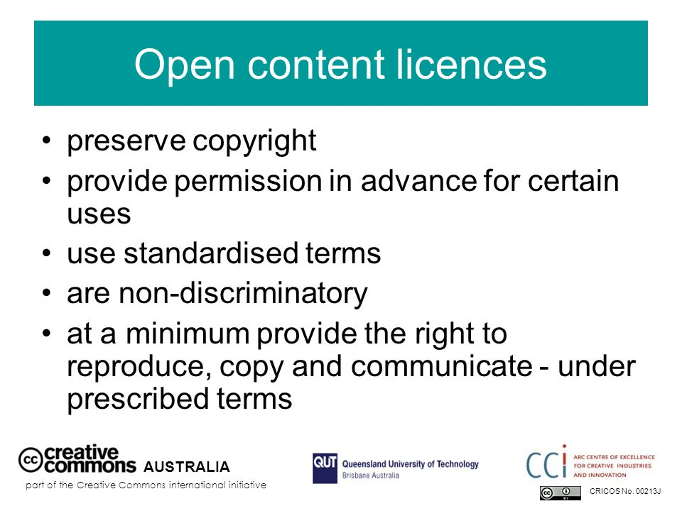 Open content licences preserve copyright provide permission in advance for certain uses use standardised terms are non-discriminatory at a minimum provide the right to reproduce, copy and communicate - under prescribed terms AUSTRALIA part of the Creative Commons international initiative CRICOS No.