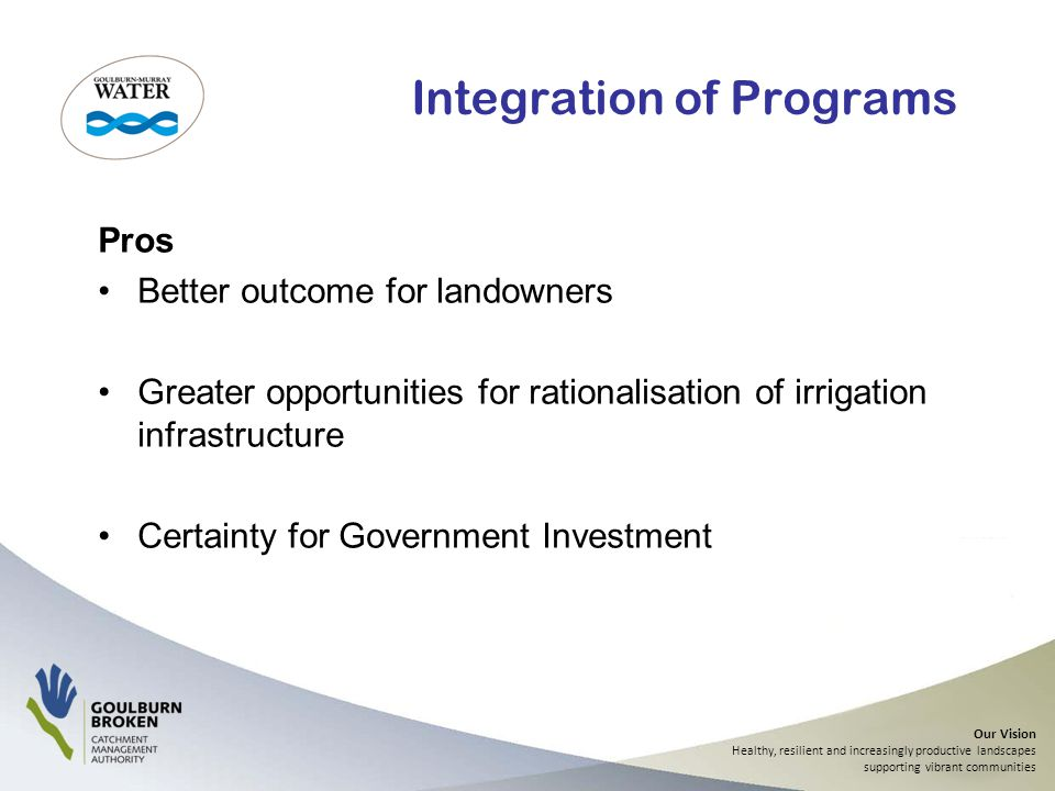 Our Vision Healthy, resilient and increasingly productive landscapes supporting vibrant communities Integration of Programs Pros Better outcome for landowners Greater opportunities for rationalisation of irrigation infrastructure Certainty for Government Investment