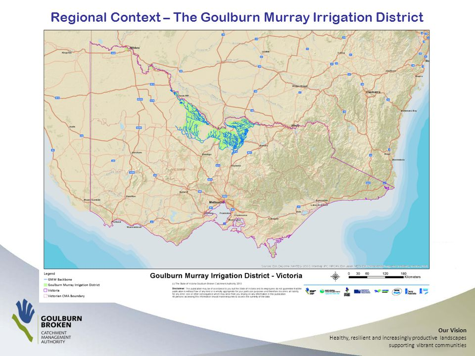Our Vision Healthy, resilient and increasingly productive landscapes supporting vibrant communities Regional Context – The Goulburn Murray Irrigation District