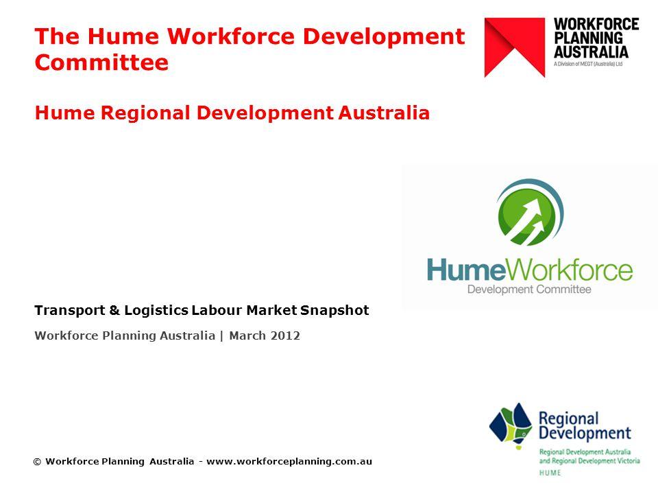 © Workforce Planning Australia - www.workforceplanning.com.au The Hume Workforce Development Committee Hume Regional Development Australia Transport & Logistics Labour Market Snapshot Workforce Planning Australia | March 2012