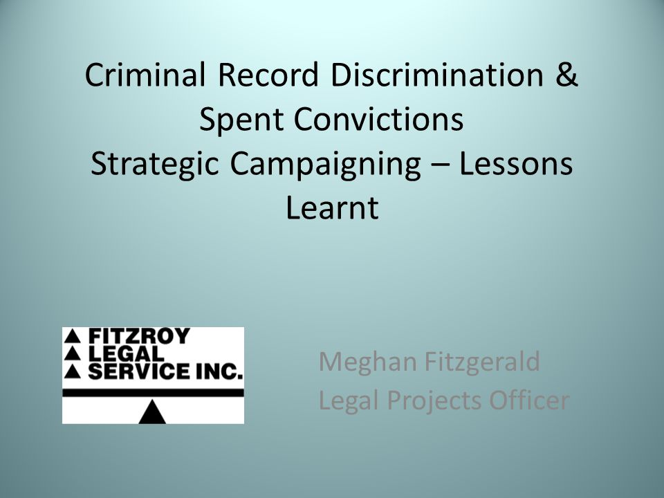 Criminal Record Discrimination & Spent Convictions Strategic Campaigning – Lessons Learnt Meghan Fitzgerald Legal Projects Officer