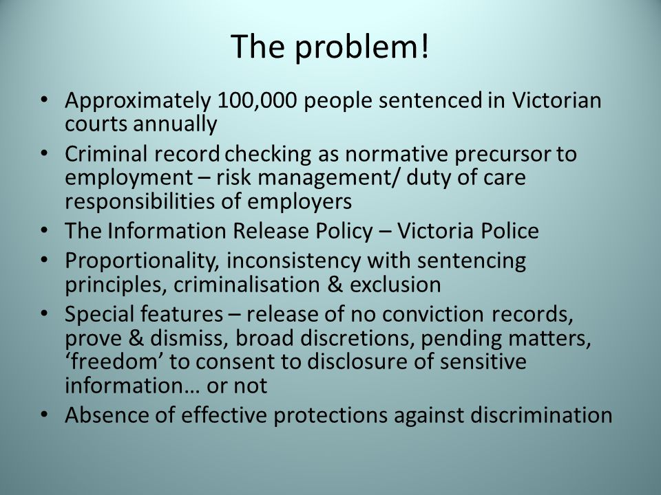 The problem! Approximately 100,000 people sentenced in Victorian courts annually Criminal record checking as normative precursor to employment – risk