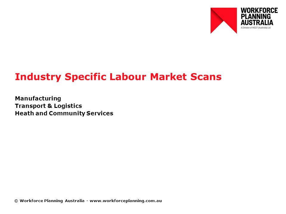 © Workforce Planning Australia - www.workforceplanning.com.au Industry Specific Labour Market Scans Manufacturing Transport & Logistics Heath and Community Services