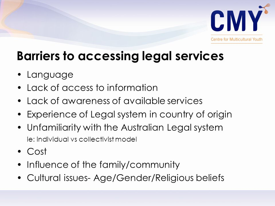 Barriers to accessing legal services Language Lack of access to information Lack of awareness of available services Experience of Legal system in country of origin Unfamiliarity with the Australian Legal system ie: individual vs collectivist model Cost Influence of the family/community Cultural issues- Age/Gender/Religious beliefs