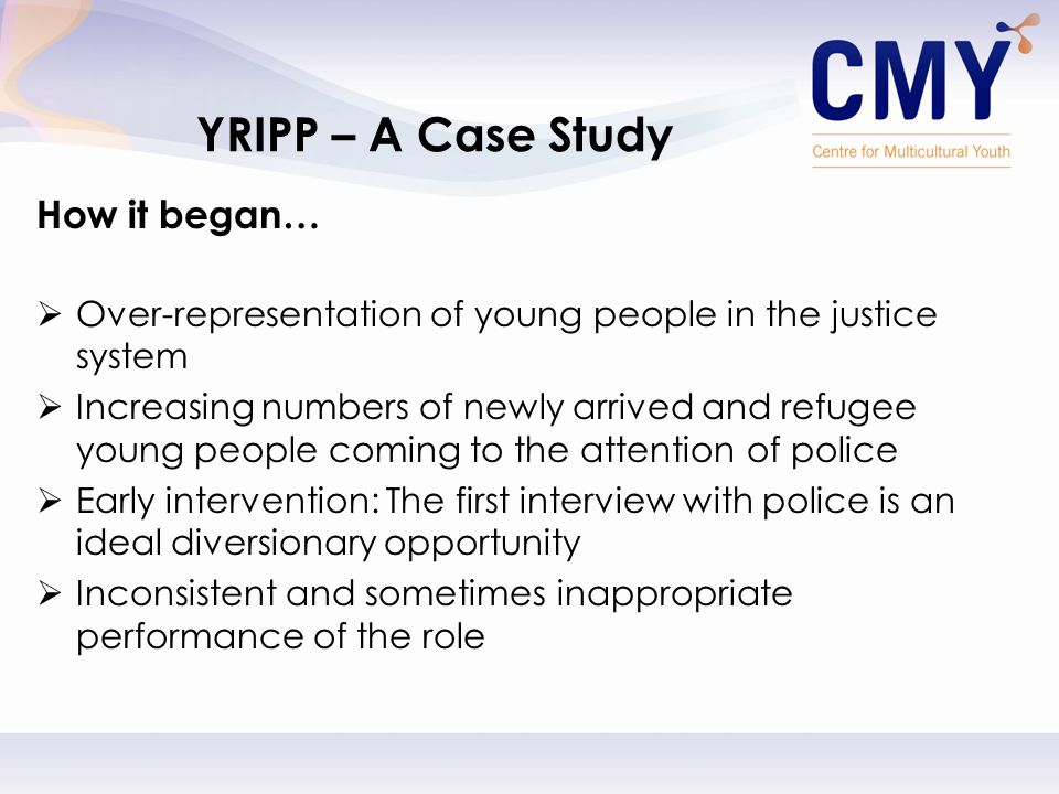How it began…  Over-representation of young people in the justice system  Increasing numbers of newly arrived and refugee young people coming to the attention of police  Early intervention: The first interview with police is an ideal diversionary opportunity  Inconsistent and sometimes inappropriate performance of the role YRIPP – A Case Study