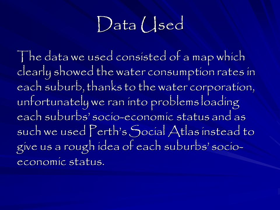 Data Used The data we used consisted of a map which clearly showed the water consumption rates in each suburb, thanks to the water corporation, unfortunately we ran into problems loading each suburbs' socio-economic status and as such we used Perth's Social Atlas instead to give us a rough idea of each suburbs' socio- economic status.