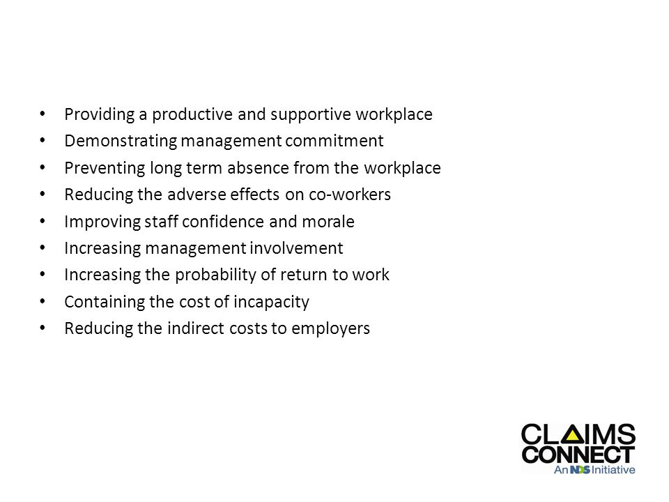 Providing a productive and supportive workplace Demonstrating management commitment Preventing long term absence from the workplace Reducing the adverse effects on co-workers Improving staff confidence and morale Increasing management involvement Increasing the probability of return to work Containing the cost of incapacity Reducing the indirect costs to employers Benefits and key elements of early intervention