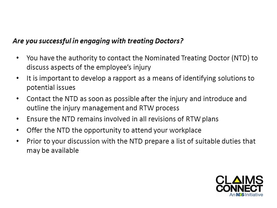 You have the authority to contact the Nominated Treating Doctor (NTD) to discuss aspects of the employee's injury It is important to develop a rapport as a means of identifying solutions to potential issues Contact the NTD as soon as possible after the injury and introduce and outline the injury management and RTW process Ensure the NTD remains involved in all revisions of RTW plans Offer the NTD the opportunity to attend your workplace Prior to your discussion with the NTD prepare a list of suitable duties that may be available Nominated Treating Doctors - Communication Are you successful in engaging with treating Doctors