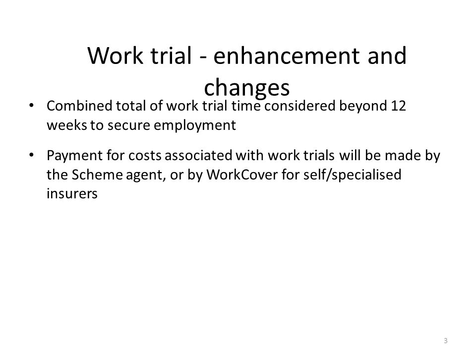 Work trial - enhancement and changes Combined total of work trial time considered beyond 12 weeks to secure employment Payment for costs associated with work trials will be made by the Scheme agent, or by WorkCover for self/specialised insurers 3