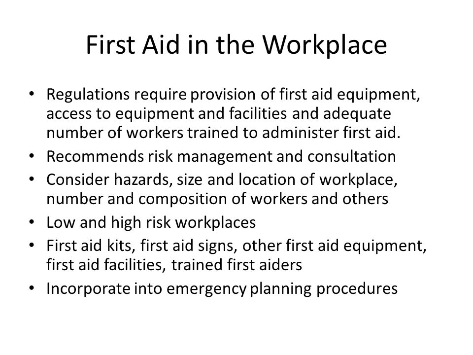 First Aid in the Workplace Regulations require provision of first aid equipment, access to equipment and facilities and adequate number of workers trained to administer first aid.