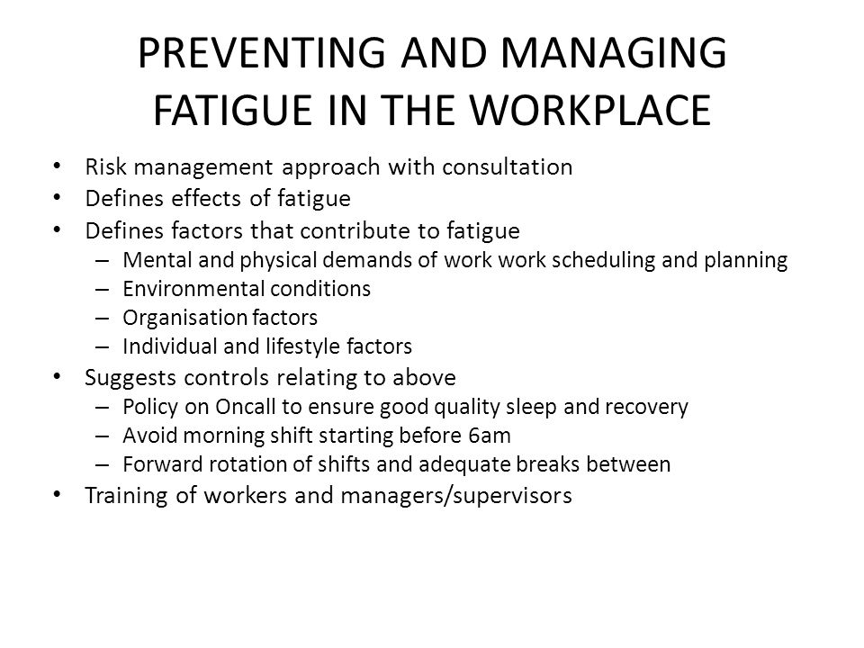 PREVENTING AND MANAGING FATIGUE IN THE WORKPLACE Risk management approach with consultation Defines effects of fatigue Defines factors that contribute to fatigue – Mental and physical demands of work work scheduling and planning – Environmental conditions – Organisation factors – Individual and lifestyle factors Suggests controls relating to above – Policy on Oncall to ensure good quality sleep and recovery – Avoid morning shift starting before 6am – Forward rotation of shifts and adequate breaks between Training of workers and managers/supervisors